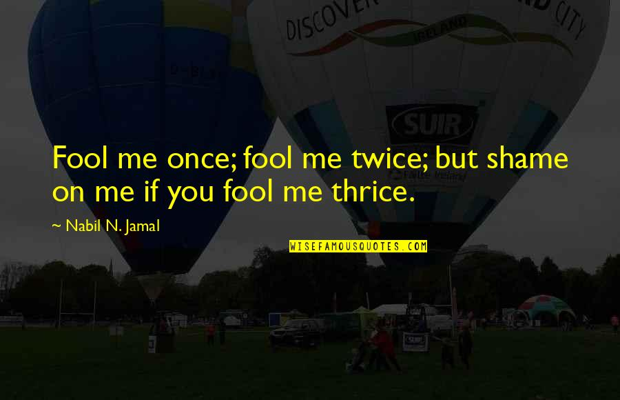 Fool'em Quotes By Nabil N. Jamal: Fool me once; fool me twice; but shame