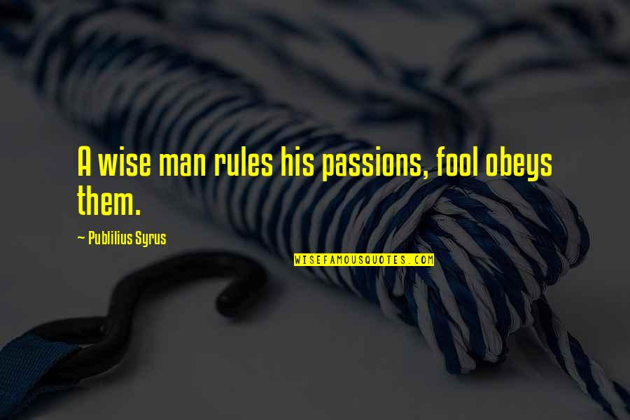 Fool'em Quotes By Publilius Syrus: A wise man rules his passions, fool obeys