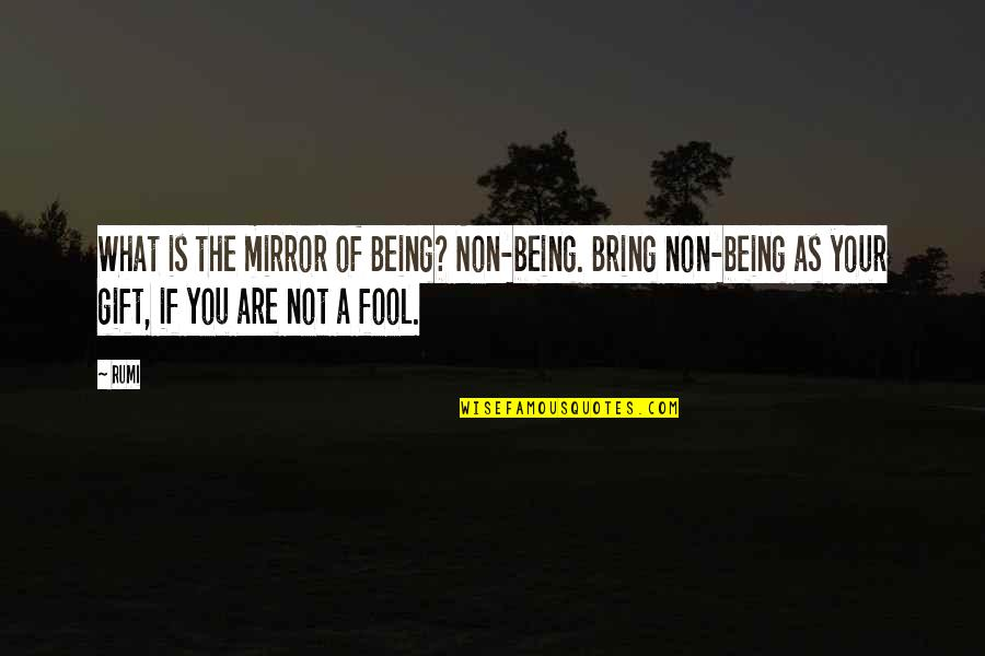 Fool'em Quotes By Rumi: What is the mirror of Being? Non-being. Bring