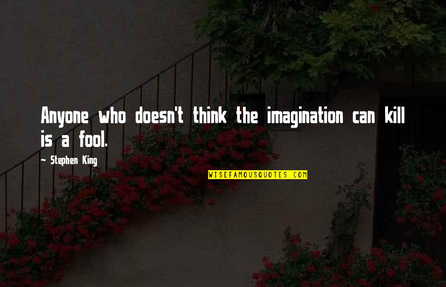 Fool'em Quotes By Stephen King: Anyone who doesn't think the imagination can kill