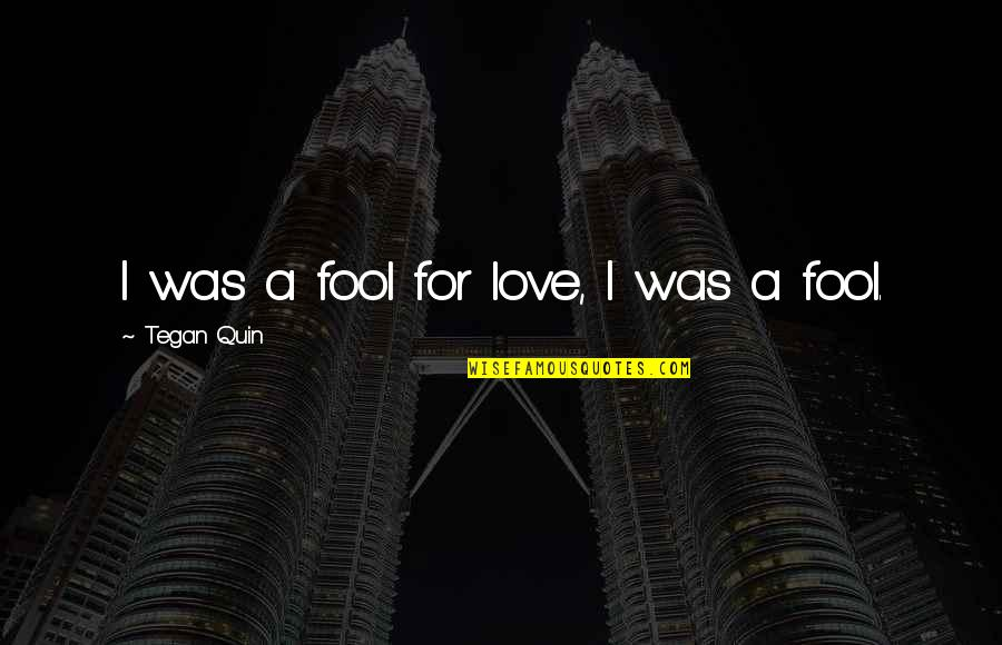 Fool'em Quotes By Tegan Quin: I was a fool for love, I was