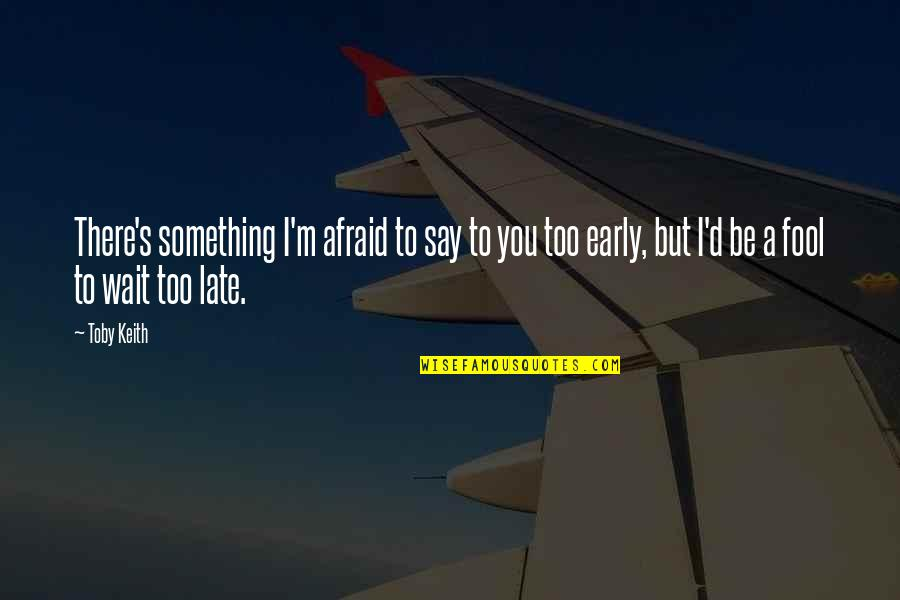 Fool'em Quotes By Toby Keith: There's something I'm afraid to say to you