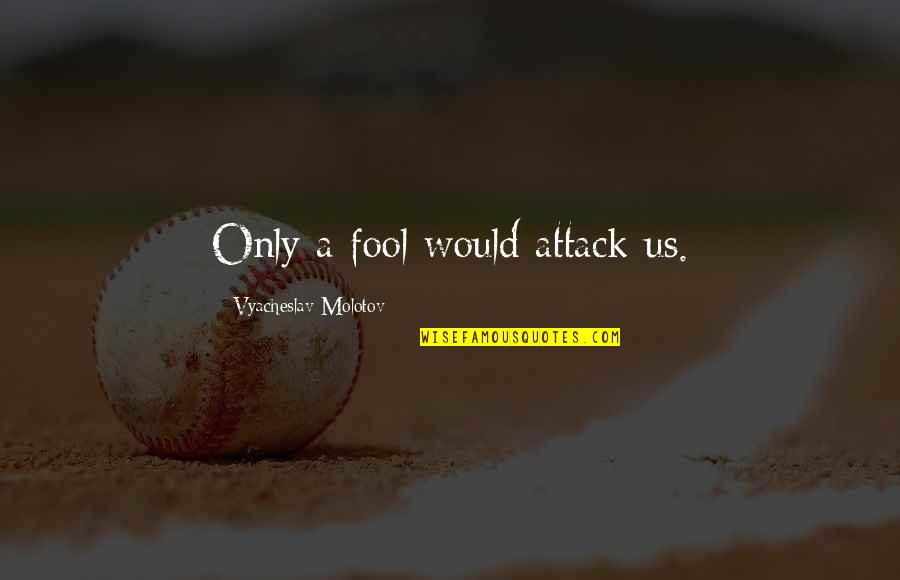 Fool'em Quotes By Vyacheslav Molotov: Only a fool would attack us.