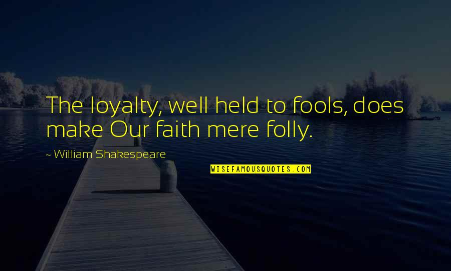 Fool'em Quotes By William Shakespeare: The loyalty, well held to fools, does make