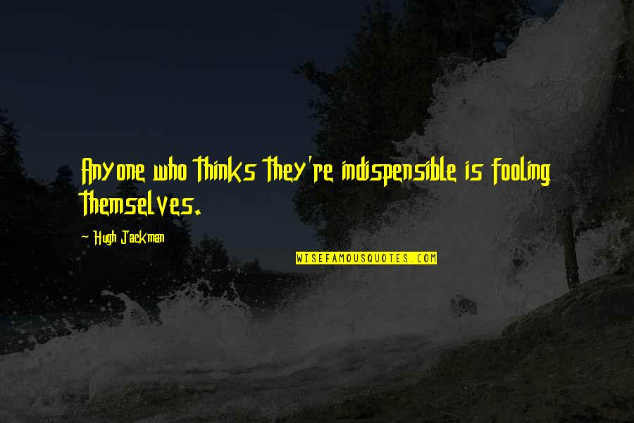 Fooling Quotes By Hugh Jackman: Anyone who thinks they're indispensible is fooling themselves.