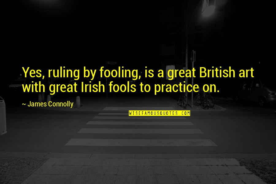 Fooling Quotes By James Connolly: Yes, ruling by fooling, is a great British