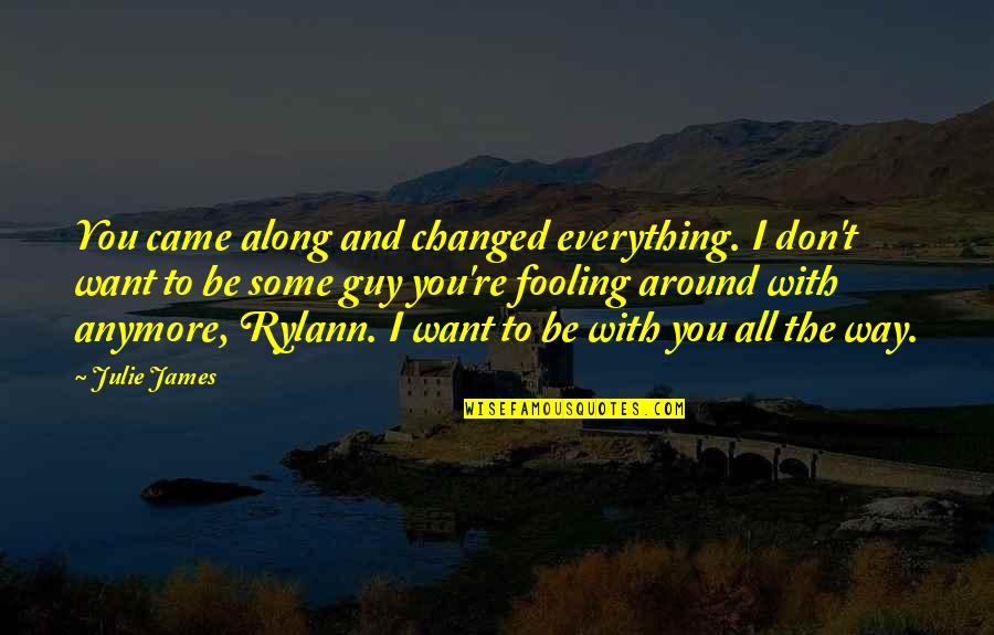 Fooling Quotes By Julie James: You came along and changed everything. I don't
