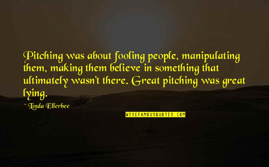 Fooling Quotes By Linda Ellerbee: Pitching was about fooling people, manipulating them, making