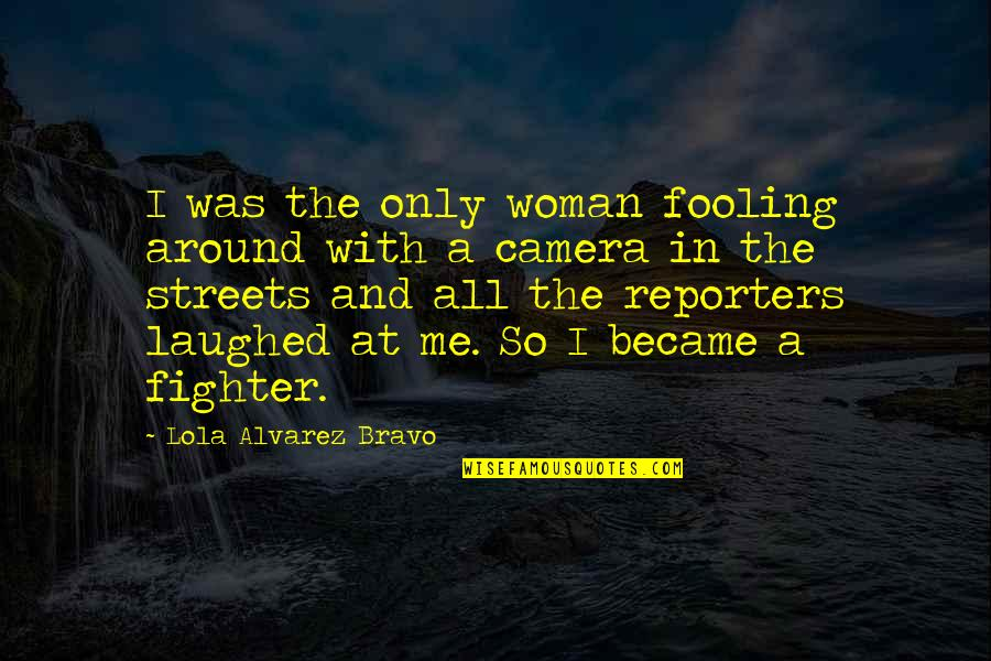 Fooling Quotes By Lola Alvarez Bravo: I was the only woman fooling around with