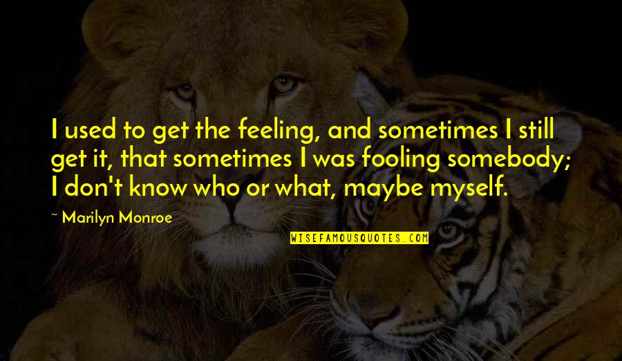 Fooling Quotes By Marilyn Monroe: I used to get the feeling, and sometimes