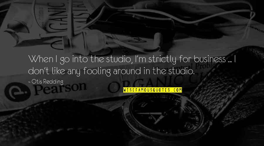 Fooling Quotes By Otis Redding: When I go into the studio, I'm strictly