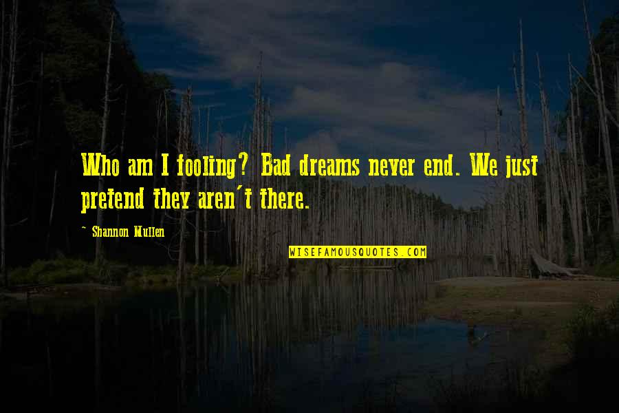 Fooling Quotes By Shannon Mullen: Who am I fooling? Bad dreams never end.