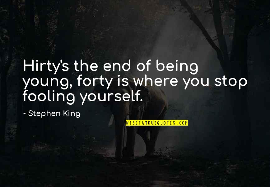 Fooling Quotes By Stephen King: Hirty's the end of being young, forty is