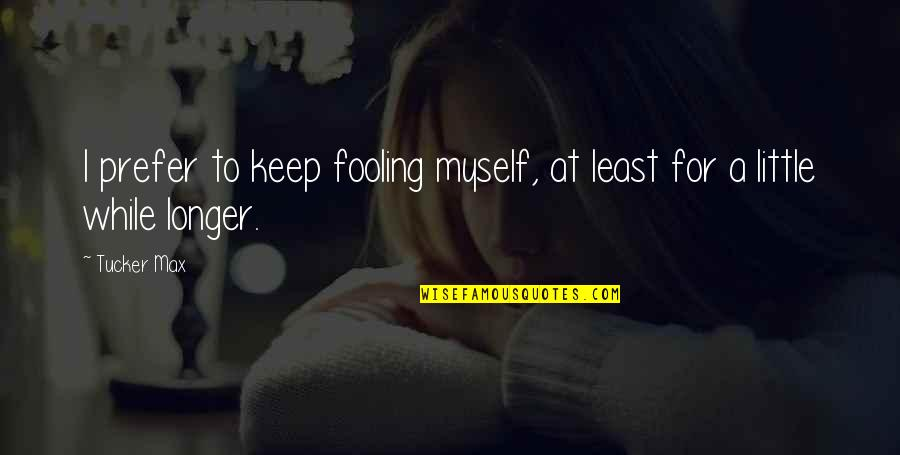 Fooling Quotes By Tucker Max: I prefer to keep fooling myself, at least