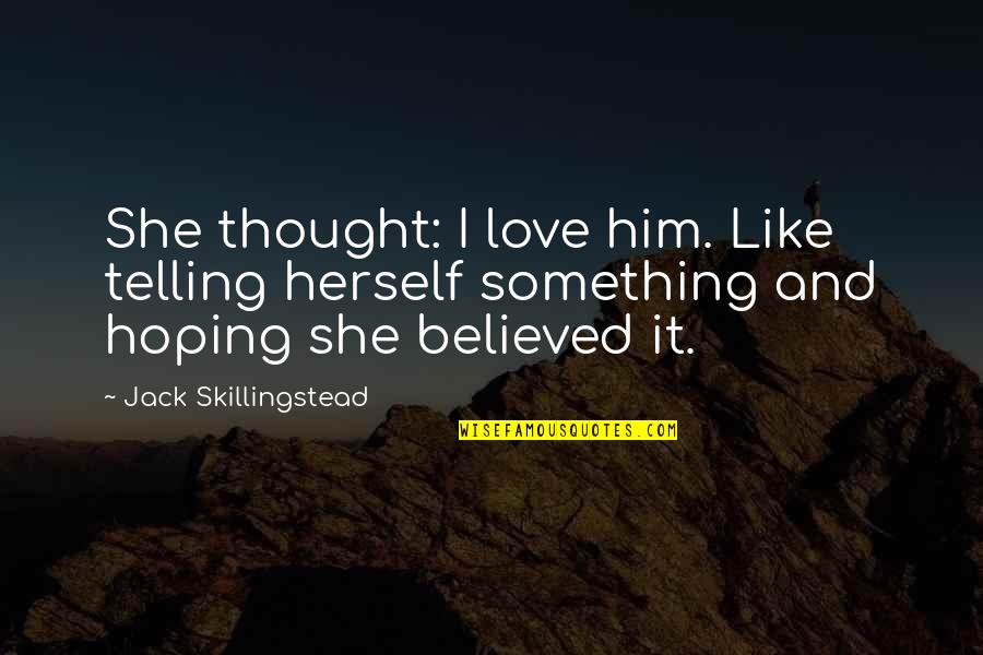 Fooling Yourself In Love Quotes By Jack Skillingstead: She thought: I love him. Like telling herself