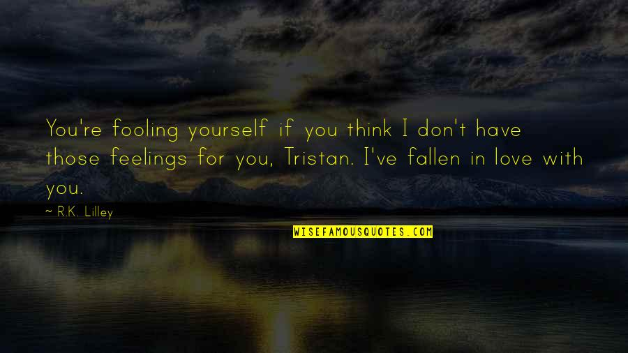 Fooling Yourself In Love Quotes By R.K. Lilley: You're fooling yourself if you think I don't
