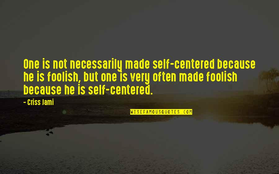 Foolish Decisions Quotes By Criss Jami: One is not necessarily made self-centered because he