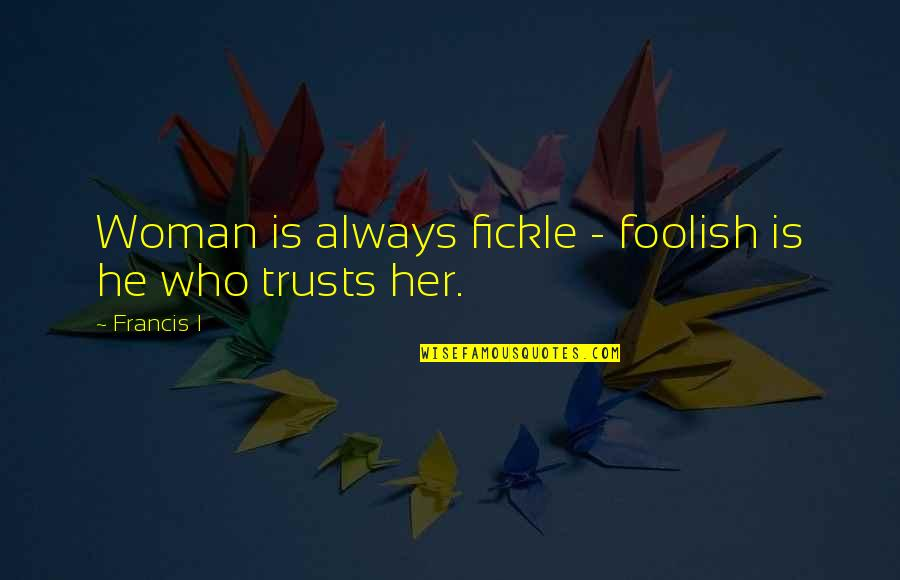 Foolish Woman Quotes By Francis I: Woman is always fickle - foolish is he