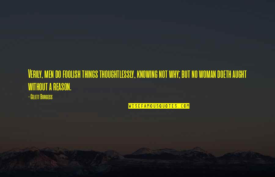 Foolish Woman Quotes By Gelett Burgess: Verily, men do foolish things thoughtlessly, knowing not