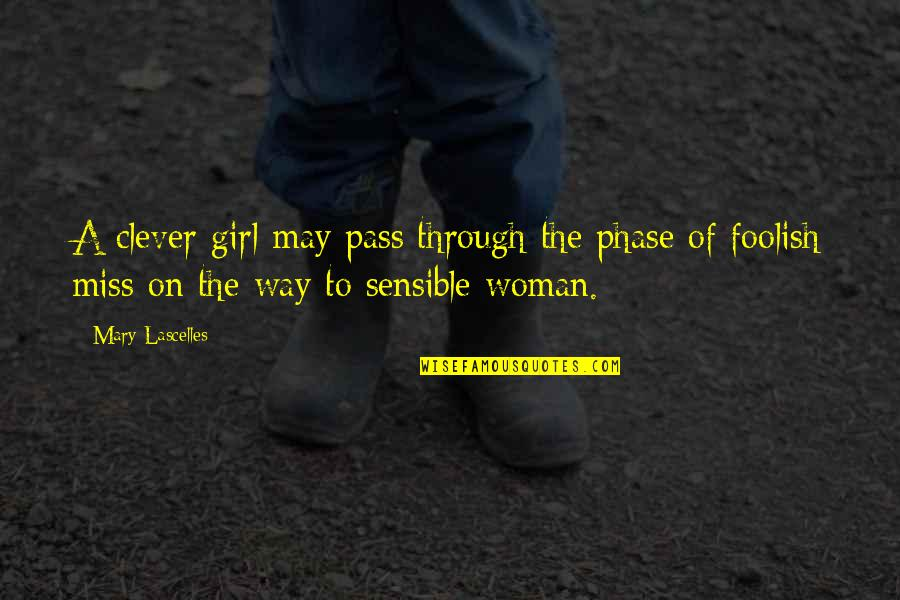 Foolish Woman Quotes By Mary Lascelles: A clever girl may pass through the phase