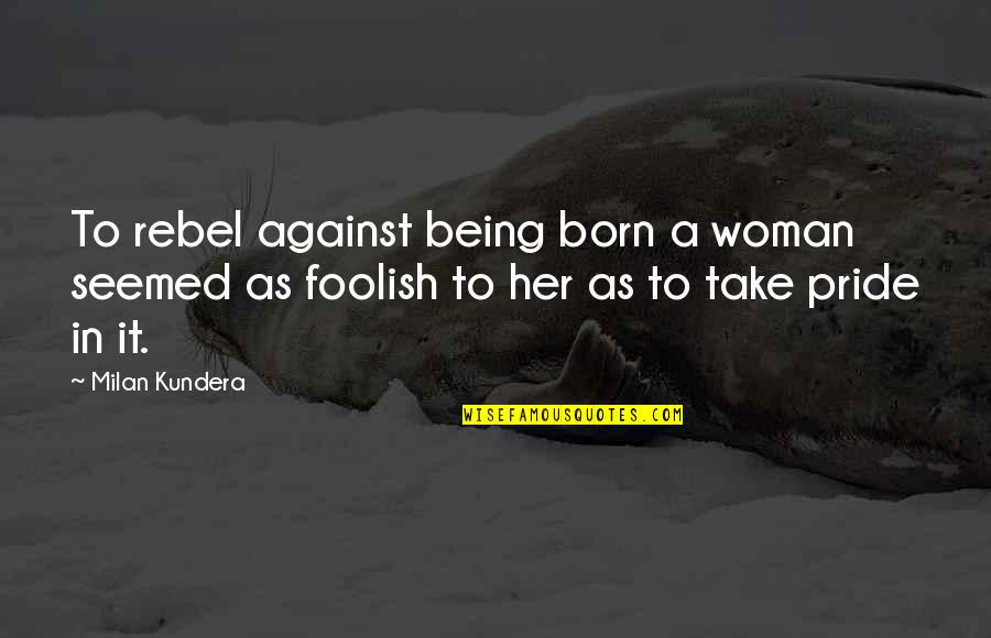 Foolish Woman Quotes By Milan Kundera: To rebel against being born a woman seemed