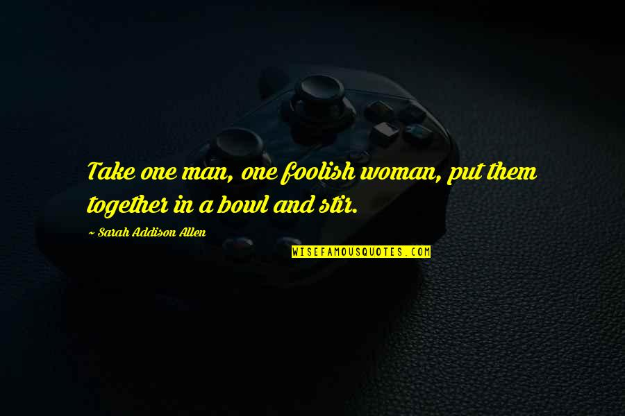Foolish Woman Quotes By Sarah Addison Allen: Take one man, one foolish woman, put them