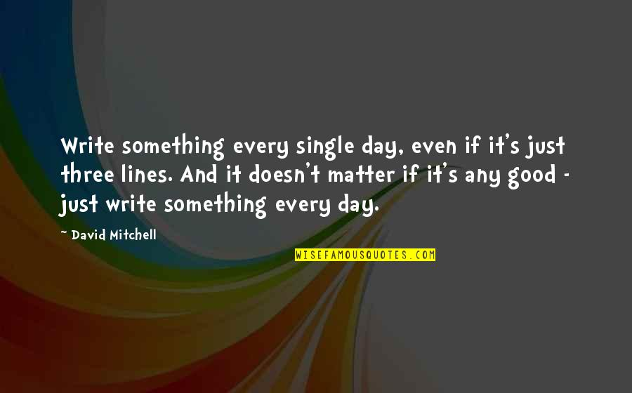 Foolishness And Trickery Quotes By David Mitchell: Write something every single day, even if it's