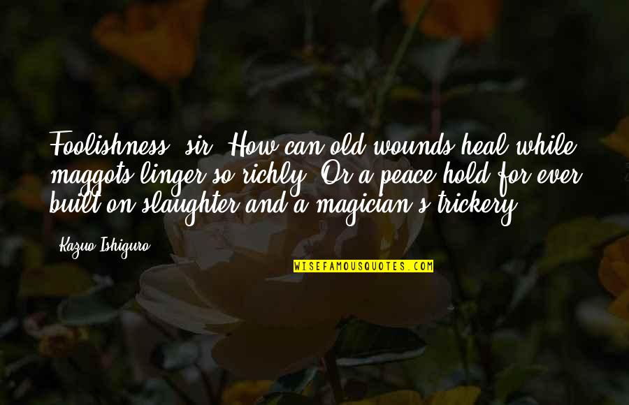 Foolishness And Trickery Quotes By Kazuo Ishiguro: Foolishness, sir. How can old wounds heal while