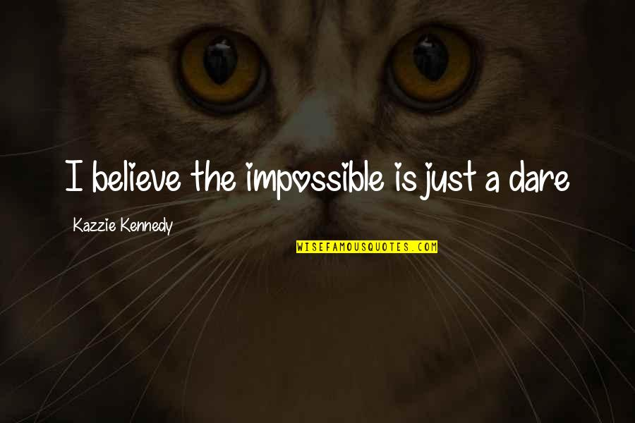 Foolishness And Trickery Quotes By Kazzie Kennedy: I believe the impossible is just a dare