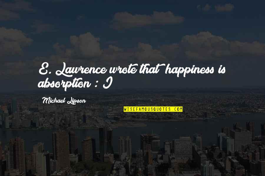 "Foolishness And Trickery Quotes By Michael Lipson: E. Lawrence wrote that ""happiness is absorption"": I"