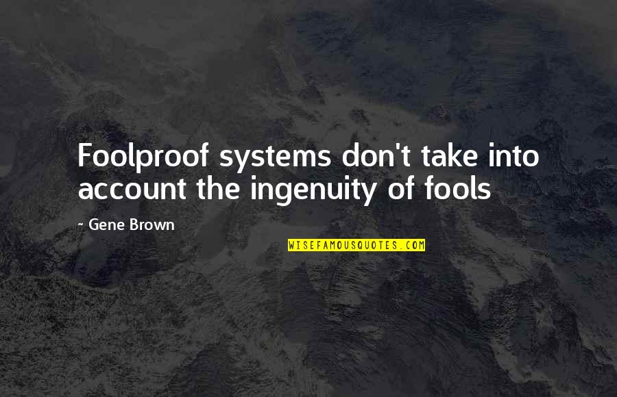Foolproof Fools Quotes By Gene Brown: Foolproof systems don't take into account the ingenuity