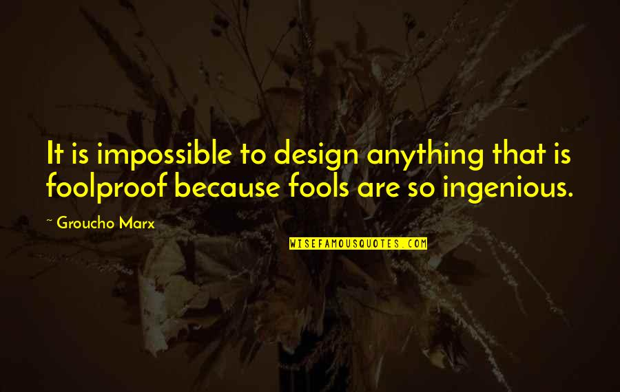 Foolproof Fools Quotes By Groucho Marx: It is impossible to design anything that is
