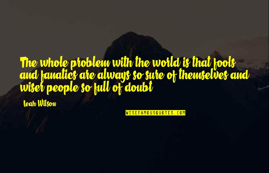 Fools And Fanatics Quotes By Leah Wilson: The whole problem with the world is that