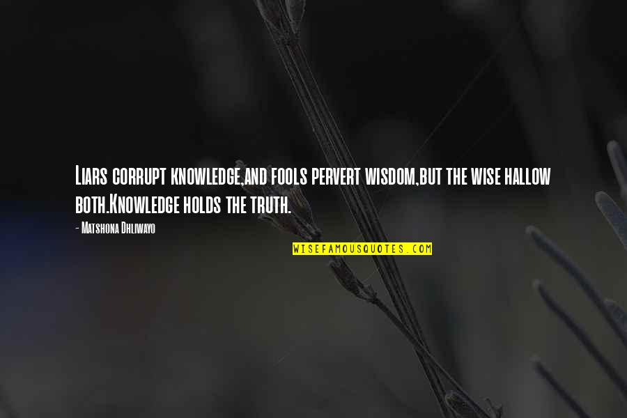 Fools And Liars Quotes By Matshona Dhliwayo: Liars corrupt knowledge,and fools pervert wisdom,but the wise