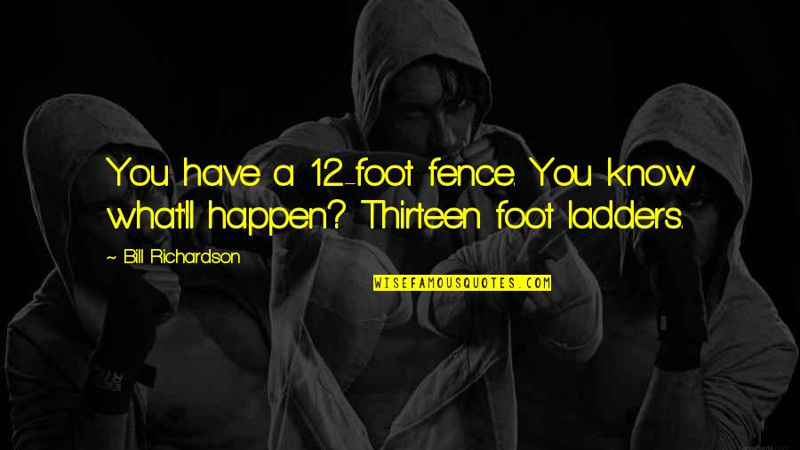 Foot Quotes By Bill Richardson: You have a 12-foot fence. You know what'll