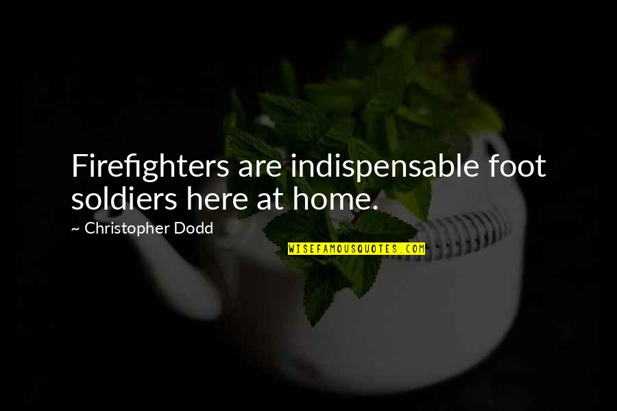 Foot Quotes By Christopher Dodd: Firefighters are indispensable foot soldiers here at home.