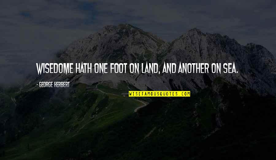 Foot Quotes By George Herbert: Wisedome hath one foot on Land, and another