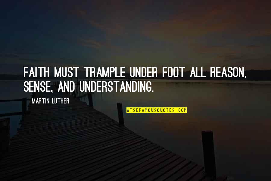 Foot Quotes By Martin Luther: Faith must trample under foot all reason, sense,