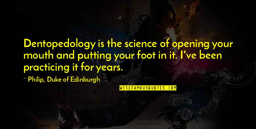 Foot Quotes By Philip, Duke Of Edinburgh: Dentopedology is the science of opening your mouth