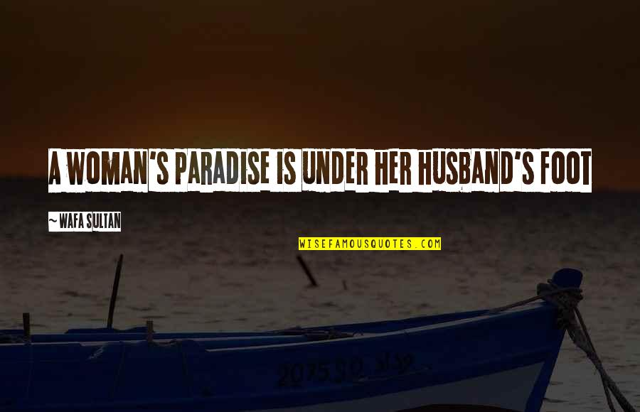 Foot Quotes By Wafa Sultan: A woman's paradise is under her husband's foot