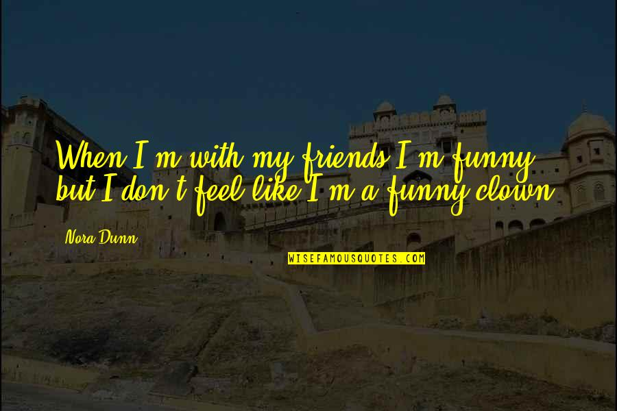 Football And Brotherhood Quotes By Nora Dunn: When I'm with my friends I'm funny, but