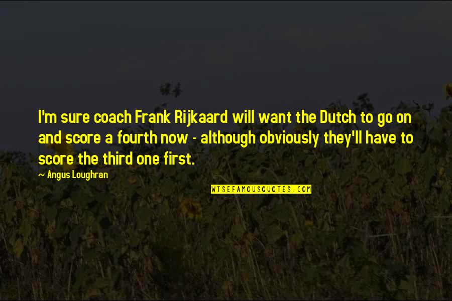 Football Coach Quotes By Angus Loughran: I'm sure coach Frank Rijkaard will want the