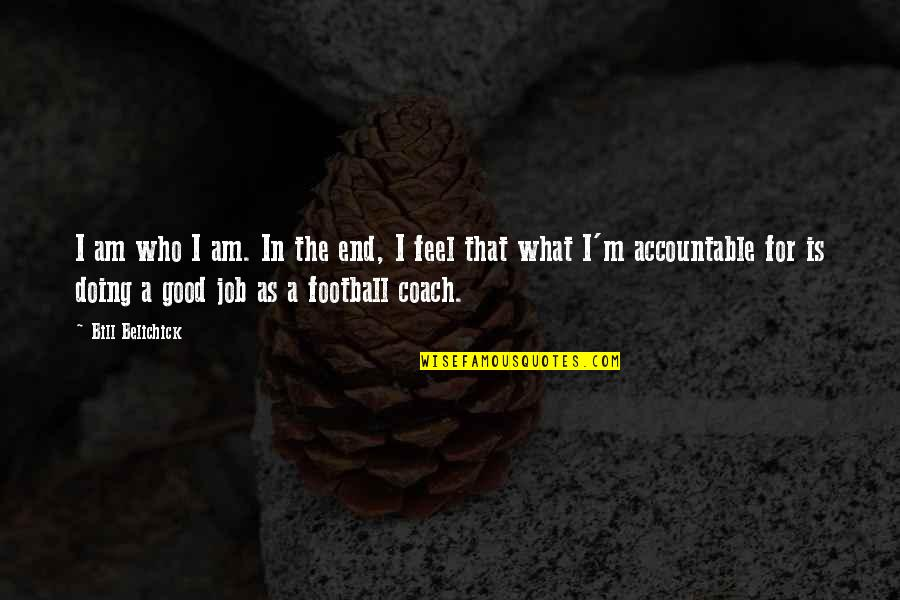 Football Coach Quotes By Bill Belichick: I am who I am. In the end,