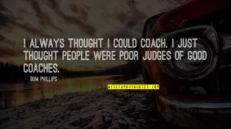 Football Coach Quotes By Bum Phillips: I always thought I could coach. I just