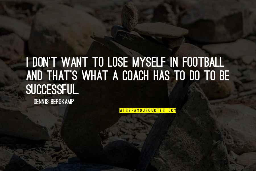 Football Coach Quotes By Dennis Bergkamp: I don't want to lose myself in football
