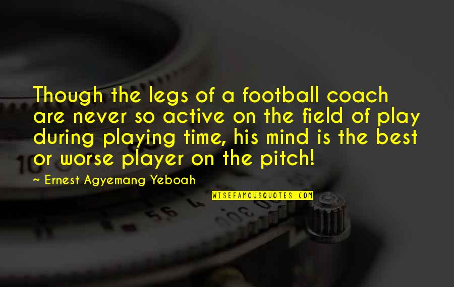 Football Coach Quotes By Ernest Agyemang Yeboah: Though the legs of a football coach are