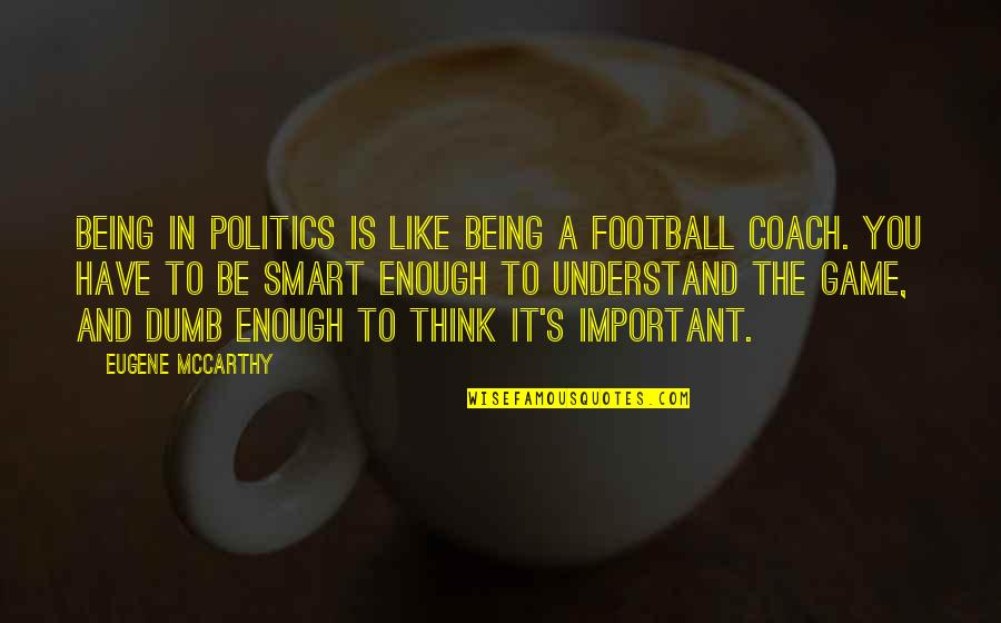 Football Coach Quotes By Eugene McCarthy: Being in politics is like being a football