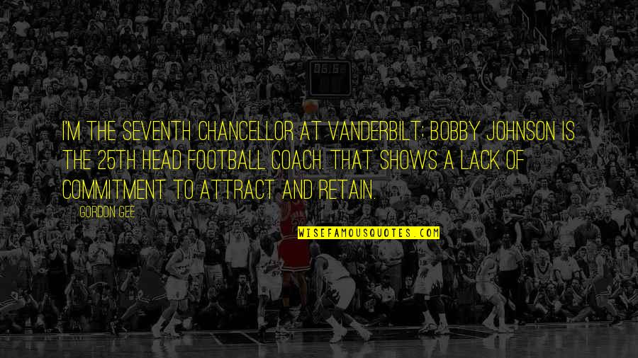 Football Coach Quotes By Gordon Gee: I'm the seventh chancellor at Vanderbilt; Bobby Johnson