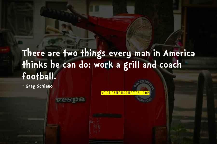 Football Coach Quotes By Greg Schiano: There are two things every man in America