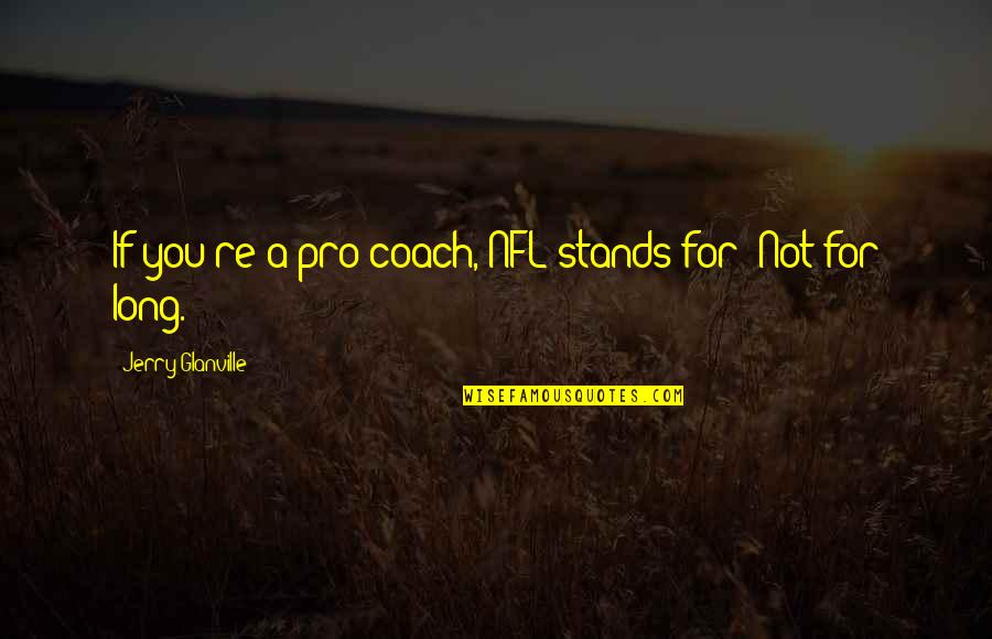 Football Coach Quotes By Jerry Glanville: If you're a pro coach, NFL stands for